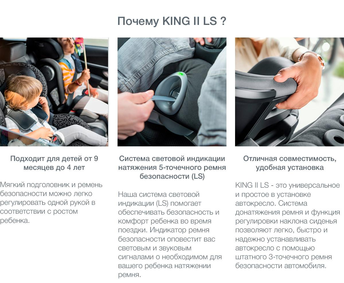 KING II LS – это универсальное и простое в установке автомобильное кресло, одобренное для использования во всех автомобилях, оснащенных 3-точечными ремнями безопасности.