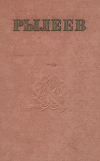 К. Ф. Рылеев. Стихотворения. Статьи. Очерки. Докладные записки. Письма
