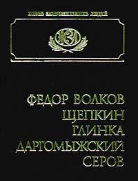 Федор Волков, Щепкин, Глинка, Даргомыжский, Серов