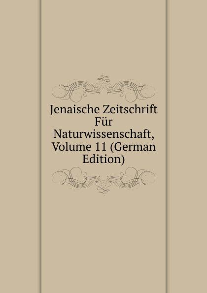 Jenaische Zeitschrift Fur Naturwissenschaft, Volume 11 (German Edition)