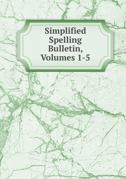 Simplified Spelling Bulletin, Volumes 1-5