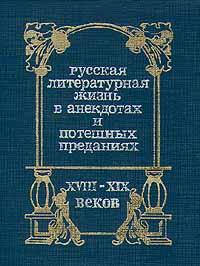 Русская литературная жизнь в анекдотах и потешных преданиях XVIII-XIX веков