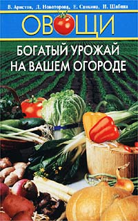 В. Аристов, Д. Новоторова, Е. Санкина, И. Шабина Овощи. Богатый урожай на вашем огороде