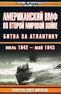 Самуэль Элиот Морисон Американский ВМФ во Второй мировой войне. Битва за Атлантику. Июль 1942 - май 1943 самуэль элиот морисон американский вмф во второй мировой войне вторжение во францию и германию июнь 1944 май 1945