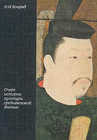 Н. И. Конрад Очерк истории культуры средневековой Японии. VII - XVI века