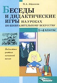 Беседы и дидактические игры на уроках по изобразительному искусству. 1-4 классы. М. А. Абрамова