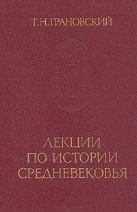 Т. Н. Грановский Лекции по истории Средневековья