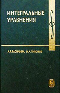 А. Б. Васильева, Н. А. Тихонов Интегральные уравнения