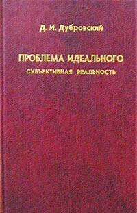 Д. И. Дубровский Проблема идеального. Субъективная реальность