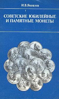 И. В. Яковлев Советские юбилейные и памятные монеты юбилейные и памятные монеты ссср 1965 1989