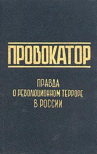 Провокатор. Правда о революционном терроре в России