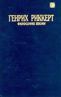 Генрих Риккерт Генрих Риккерт. Философия жизни дудник с и гл ред философия познания и творчество жизни дни философии в санкт петербурге