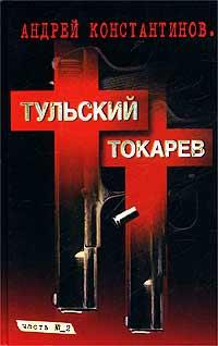 Андрей Константинов Тульский - Токарев. Часть №2 владимир константинов заложник
