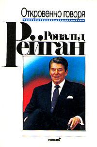 Рональд Рейган Рональд Рейган. Откровенно говоря. Избранные речи