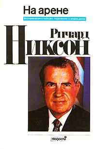 Ричард Никсон Ричард Никсон. На арене. Воспоминания о победах, поражениях и возрождении