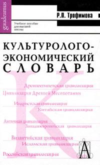 Р. П. Трофимова. Культуролого-экономический словарь