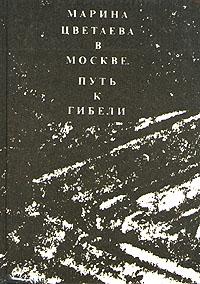 Ю. М. Каган Марина Цветаева в Москве. Путь к гибели