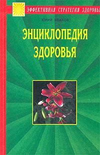 Юрий Иванов Энциклопедия здоровья. Исцеление души и тела