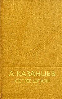 А. Казанцев А. Казанцев. Острее шпаги