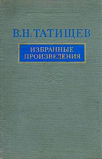 В. Н. Татищев В. Н. Татищев. Избранные произведения ю татищев к истории управления в н татищевым оренбургской экспедицией 1737 1739 гг