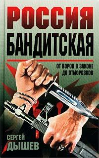 Сергей Дышев Россия бандитская. От воров в законе до отморозков
