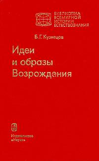 Б. Г. Кузнецов Идеи и образы Возрождения б г кузнецов ценность познания очерки современной теории науки