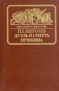 П. Е. Щеголев Дуэль и смерть Пушкина. Исследование и материалы