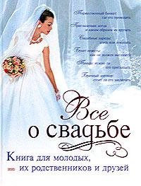 Светлана Соловьева Все о свадьбе. Книга для молодых, их родственников и друзей