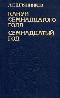 А. Г. Шляпников Канун семнадцатого года. Семнадцатый год. В двух томах. Том 2 лачаева м ред историография истории россии до 1917 года учебник в двух томах том 2