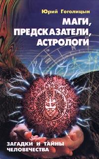 Юрий Гоголицын Маги, предсказатели, астрологи. Загадки и тайны человечества юрий гоголицын преступления в океане искусства