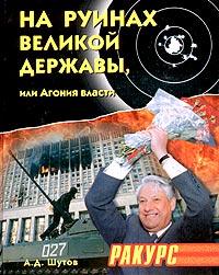 А. Д. Шутов На руинах великой державы, или Агония власти. 1991-2003 годы