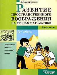 Развитие пространственного воображения на уроках математики. 1-4 классы. А. В. Андрущенко