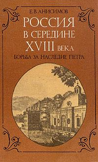Е. В. Анисимов Россия в середине XVIII века. Борьба за наследие Петра