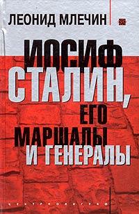 Леонид Млечин Иосиф Сталин, его маршалы и генералы