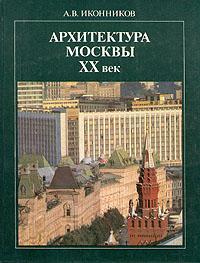 А. В. Иконников Архитектура Москвы ХХ век