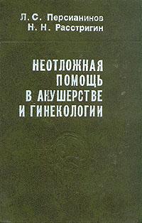 Л. С. Персианинов, Н. Н. Расстригин Неотложная помощь в акушерстве и гинекологии