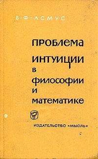 В. Ф. Асмус Проблема интуиции в философии и математике