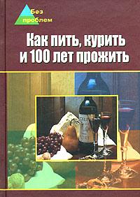 А. И. Федоров Как пить, курить и 100 лет прожить