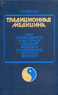 В. И. Иванов Традиционная медицина. Опыт отечественной и восточной народной медицины в соврем. лечебной практике