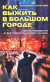 Владимир Игнатьев Как выжить в большом городе. Уроки поведения в экстремальных ситуациях