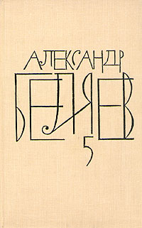 Александр Беляев Александр Беляев. Собрание сочинений в восьми томах. Том 5