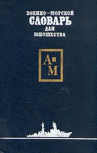 Военно-морской словарь для юношества. В двух томах. Том 1 В словаре даются понятия и термины...