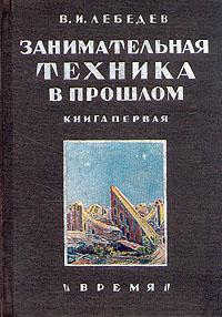 В. И. Лебедев Занимательная техника в прошлом. Книга первая