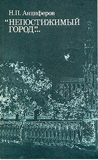 Н. П. Анциферов Непостижимый город... спащанский а н сост золотой век петербурга в описаниях европейских путешественников 1778 1812 годов