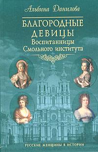 Альбина Данилова Благородные девицы. Воспитанницы Смольного института