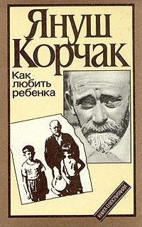 Януш Корчак Как любить ребенка