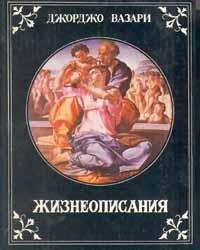 Джорджо Вазари Жизнеописания наиболее знаменитых живописцев, ваятелей и зодчих эпохи Возрождения