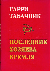 Гарри Табачник Последние хозяева Кремля