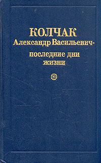 Георгий Егоров Колчак Александр Васильевич - последние дни жизни