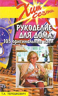 Т. А. Терешкович Рукоделие для дома: 103 оригинальные идеи